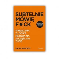 """""""SUBTELNIE MÓWIĘ F**K! SPRZECZNA Z LOGIKĄ METODA NA SZCZĘŚLIWE ŻYCIE"""" MARK MANSON"""